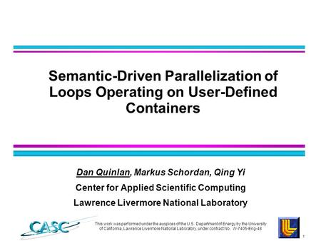 1 Dan Quinlan, Markus Schordan, Qing Yi Center for Applied Scientific Computing Lawrence Livermore National Laboratory Semantic-Driven Parallelization.
