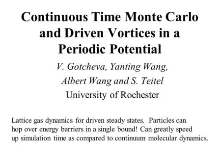 Continuous Time Monte Carlo and Driven Vortices in a Periodic Potential V. Gotcheva, Yanting Wang, Albert Wang and S. Teitel University of Rochester Lattice.