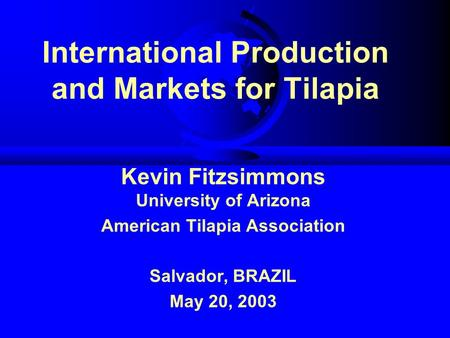 International Production and Markets for Tilapia Kevin Fitzsimmons University of Arizona American Tilapia Association Salvador, BRAZIL May 20, 2003.