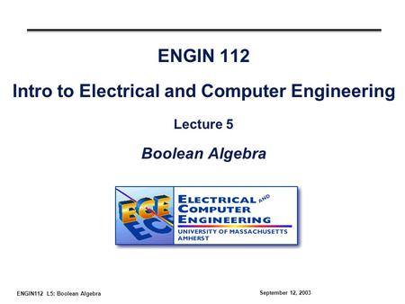 ENGIN112 L5: Boolean Algebra September 12, 2003 ENGIN 112 Intro to Electrical and Computer Engineering Lecture 5 Boolean Algebra.