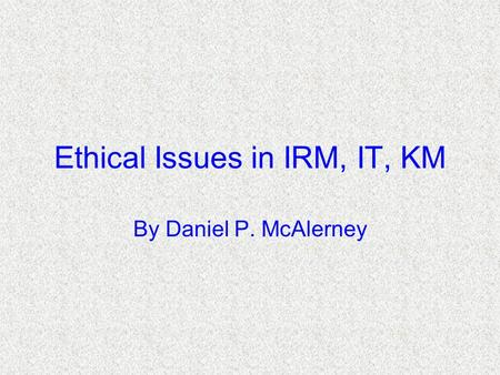Ethical Issues in IRM, IT, KM By Daniel P. McAlerney.