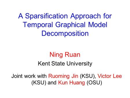 A Sparsification Approach for Temporal Graphical Model Decomposition Ning Ruan Kent State University Joint work with Ruoming Jin (KSU), Victor Lee (KSU)