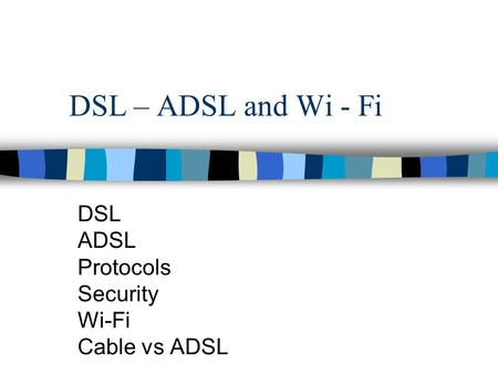 DSL – ADSL and Wi - Fi DSL ADSL Protocols Security Wi-Fi Cable vs ADSL.