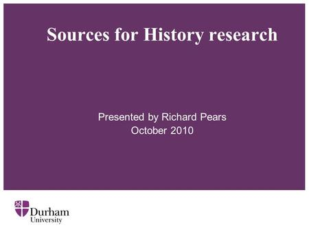 Sources for History research Presented by Richard Pears October 2010.