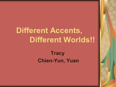Different Accents, Different Worlds!! Tracy Chien-Yun, Yuan.