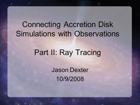 Connecting Accretion Disk Simulations with Observations Part II: Ray Tracing Jason Dexter 10/9/2008.