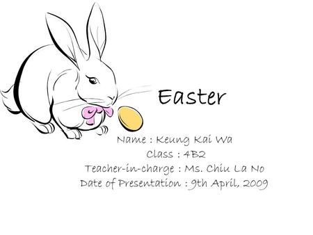 Easter Name : Keung Kai Wa Class : 4B2 Teacher-in-charge : Ms. Chiu La No Date of Presentation : 9th April, 2009.