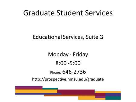 Graduate Student Services Educational Services, Suite G Monday - Friday 8:00 -5:00 Phone: 646-2736