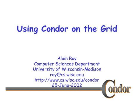 Alain Roy Computer Sciences Department University of Wisconsin-Madison  25-June-2002 Using Condor on the Grid.