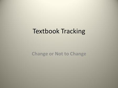 Textbook Tracking Change or Not to Change. Determine if change is needed. Factors to consider: *Is there a system in place? Is it working? Does it need.