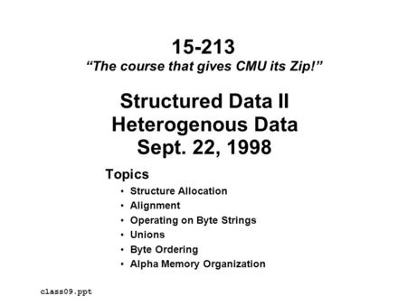 Structured Data II Heterogenous Data Sept. 22, 1998 Topics Structure Allocation Alignment Operating on Byte Strings Unions Byte Ordering Alpha Memory Organization.