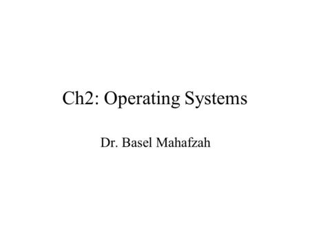 Ch2: Operating Systems Dr. Basel Mahafzah. What is an Operating System? An operating system (OS) is a collection of programs which initializes the hardware.