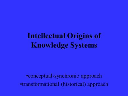 Intellectual Origins of Knowledge Systems conceptual-synchronic approach transformational (historical) approach.
