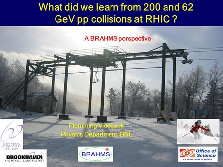 Winter Workshop, Big Sky, February 121 Flemming Videbaek Physics Department, BNL What did we learn from 200 and 62 GeV pp collisions at RHIC ? A BRAHMS.