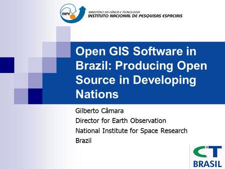 Open GIS Software in Brazil: Producing Open Source in Developing Nations Gilberto Câmara Director for Earth Observation National Institute for Space Research.
