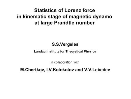 Statistics of Lorenz force in kinematic stage of magnetic dynamo at large Prandtle number S.S.Vergeles Landau Institute for Theoretical Physics in collaboration.