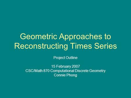 Geometric Approaches to Reconstructing Times Series Project Outline 15 February 2007 CSC/Math 870 Computational Discrete Geometry Connie Phong.