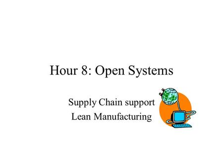 Hour 8: Open Systems Supply Chain support Lean Manufacturing.
