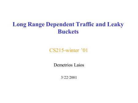Long Range Dependent Traffic and Leaky Buckets CS215-winter '01 Demetrios Laios 3/22/2001.