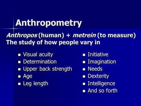 Anthropometry Anthropos (human) + metrein (to measure) The study of how people vary in Visual acuity Determination Upper back strength Age Leg length Initiative.