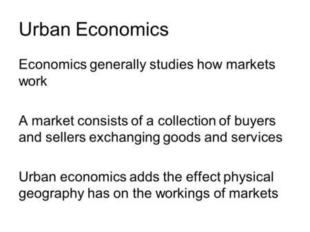 Urban Economics Economics generally studies how markets work A market consists of a collection of buyers and sellers exchanging goods and services Urban.