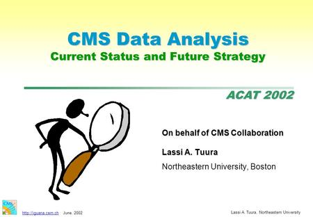 ACAT 2002  2002 Lassi A. Tuura, Northeastern University CMS Data Analysis Current Status and Future Strategy On behalf of CMS.