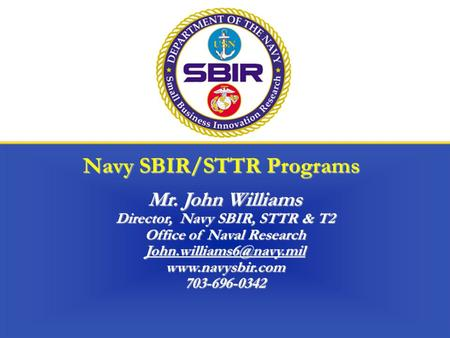 Navy SBIR/STTR Programs Mr. John Williams Director, Navy SBIR, STTR & T2 Office of Naval Research