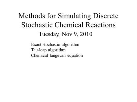 Methods for Simulating Discrete Stochastic Chemical Reactions Tuesday, Nov 9, 2010 Exact stochastic algorithm Tau-leap algorithm Chemical langevan equation.