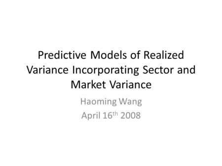 Predictive Models of Realized Variance Incorporating Sector and Market Variance Haoming Wang April 16 th 2008.