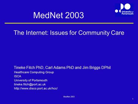 MedNet 2003 1 The Internet: Issues for Community Care Tineke Fitch PhD, Carl Adams PhD and Jim Briggs DPhil Healthcare Computing Group ISCA University.