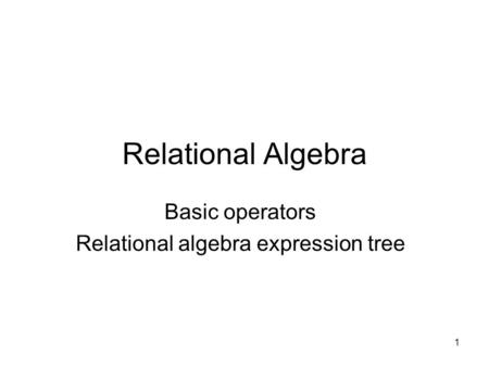 1 Relational Algebra Basic operators Relational algebra expression tree.