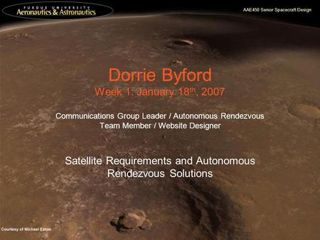 AAE450 Senior Spacecraft Design Dorrie Byford Week 1: January 18 th, 2007 Communications Group Leader / Autonomous Rendezvous Team Member / Website Designer.