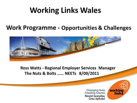 Working Links Wales Work Programme - Opportunities & Challenges Ross Watts - Regional Employer Services Manager The Nuts & Bolts …… NEETs 8/09/2011.