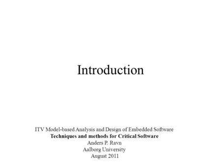 Introduction ITV Model-based Analysis and Design of Embedded Software Techniques and methods for Critical Software Anders P. Ravn Aalborg University August.