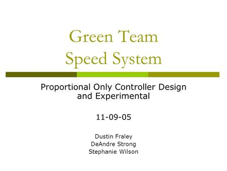 Green Team Speed System Proportional Only Controller Design and Experimental 11-09-05 Dustin Fraley DeAndre Strong Stephanie Wilson.