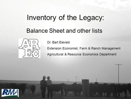Inventory of the Legacy: Balance Sheet and other lists Dr. Bart Eleveld Extension Economist, Farm & Ranch Management Agricultural & Resource Economics.