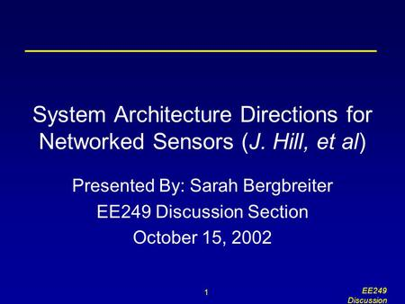 1 EE249 Discussion System Architecture Directions for Networked Sensors (J. Hill, et al) Presented By: Sarah Bergbreiter EE249 Discussion Section October.