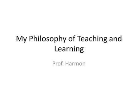 My Philosophy of Teaching and Learning Prof. Harmon.