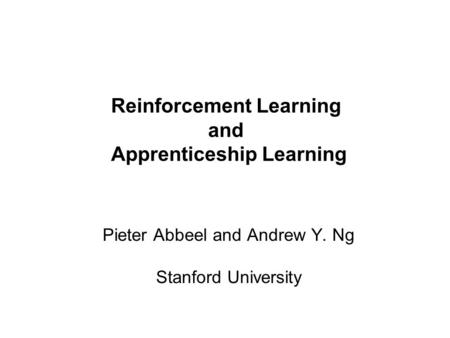 Pieter Abbeel and Andrew Y. Ng Reinforcement Learning and Apprenticeship Learning Pieter Abbeel and Andrew Y. Ng Stanford University.
