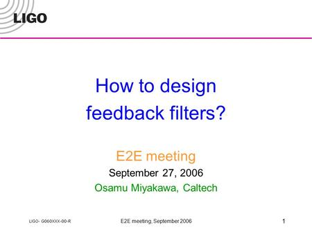LIGO- G060XXX-00-R E2E meeting, September 2006 1 How to design feedback filters? E2E meeting September 27, 2006 Osamu Miyakawa, Caltech.