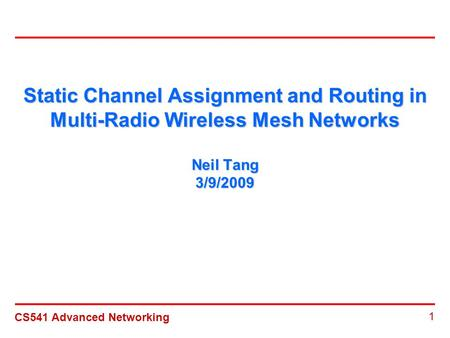 CS541 Advanced Networking 1 Static Channel Assignment and Routing in Multi-Radio Wireless Mesh Networks Neil Tang 3/9/2009.