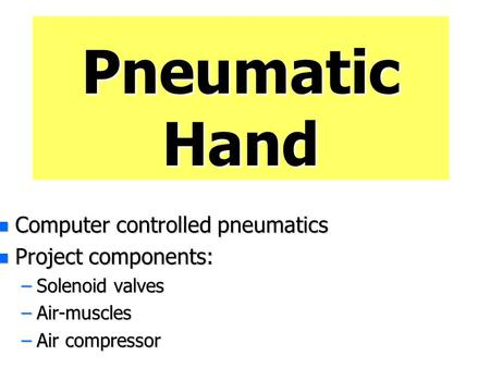Pneumatic Hand Computer controlled pneumatics Project components: