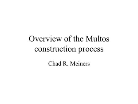 Overview of the Multos construction process Chad R. Meiners.