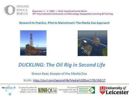 DUCKLING: The Oil Rig in Second Life Simon Kear, Keeper of the Media Zoo ALT Learning Technologist of the Year: Team Award 2009 European Foundation for.