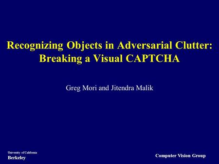 Computer Vision Group University of California Berkeley Recognizing Objects in Adversarial Clutter: Breaking a Visual CAPTCHA Greg Mori and Jitendra Malik.