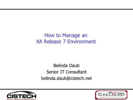How to Manage an XA Release 7 Environment Belinda Daub Senior IT Consultant