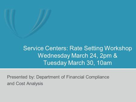Service Centers: Rate Setting Workshop Wednesday March 24, 2pm & Tuesday March 30, 10am Presented by: Department of Financial Compliance and Cost Analysis.