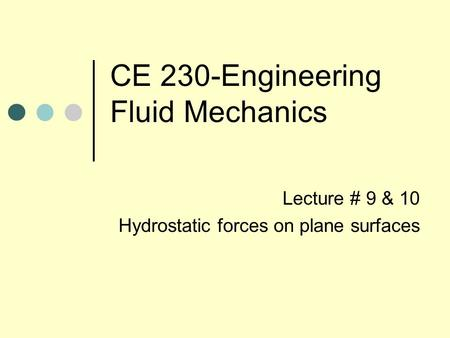 CE 230-Engineering Fluid Mechanics Lecture # 9 & 10 Hydrostatic forces on plane surfaces.