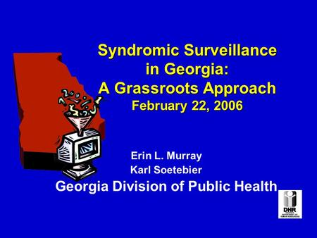 Syndromic Surveillance in Georgia: A Grassroots Approach February 22, 2006 Erin L. Murray Karl Soetebier Georgia Division of Public Health.