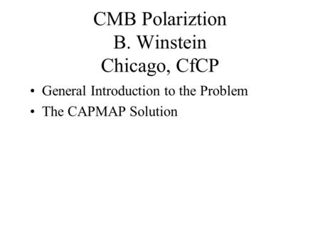 CMB Polariztion B. Winstein Chicago, CfCP General Introduction to the Problem The CAPMAP Solution.
